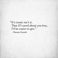 """""""It's ironic isn't it. That if I cared about you less, I'd be easier to get. I Miss Him Quotes, Missing Him Quotes, Past Quotes, Bff Quotes, Love Quotes, Poem A Day, Romantic Ideas, Looking For Love, Love Poems"""