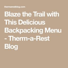 Blaze the Trail with This Delicious Backpacking Menu - Therm-a-Rest Blog