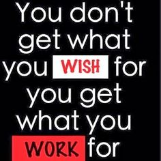You don't get what you wish for; you get what you work for.