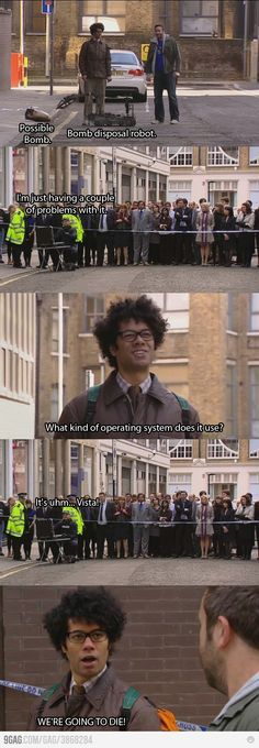 "Best. TV. Show. Ever. Love the IT crowd! ""What operating system does it use?"" ""Uhm.. Vista!"" ""We're all going to die!"""
