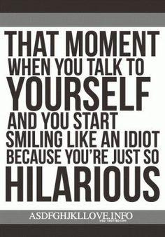 I never look like an idiot, I am always hilarious