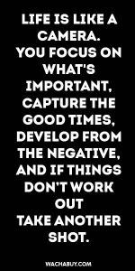 #inspiration #quote / LIFE IS LIKE A CAMERA. YOU FOCUS ON WHAT'S IMPORTANT, CAPTURE THE GOOD TIMES, DEVELOP FROM THE NEGATIVE, AND IF THINGS DON'T WORK OUT TAKE ANOTHER SHOT.