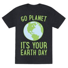 Go Planet It's Your Earth Day White Print - Go planet it's your earth day, we gonna recycle like it's your earth day! Show your love for the Planet and all it does for us and what we need to do for it with this cute and funny, Earth day shirt!