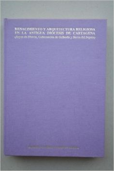 Renacimiento y arquitectura religiosa en la antigua diócesis de Cartagena : (Reyno de Murcia, Gobernación de Orihuela y Sierra del Segura)