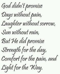 """God didn't promise days without pain, laughter without sorrow, sun without rain, but He did promise strength for the day, comfort for the tears, and light for the way."""