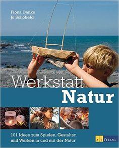 Werkstatt Natur: 101 Ideen zum Spielen, Gestalten und Werken in und mit der Natur: Amazon.de: Fiona Danks, Jo Schofield: Bücher