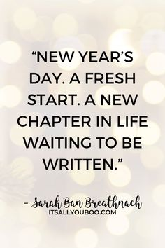 """New Year's Day. A fresh start. A new chapter in life waiting to be written"" – Sarah Ban Breathnach. Celebrate the end of 2020, with 52 Inspirational End of Year Quotes and Sayings. Move forward into 2021, with these short motivational, happy new year quotes and encouragement to make it the best year yet. #NewYears #2021Goals #NewYearsEve #NewYearsGoals #NewYearNewYou #NewYears2021 #QuotesToLiveBy #QuotesToRemember #InspirationalQuotes"