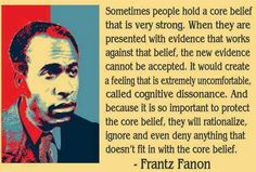 """Sometimes people hold a core belief that is very strong. When they are presented with evidence that works against that belief, the new evidence cannot be accepted. It would create a feeling that is extremely uncomfortable, called cognitive dissonance. And because it is so important to protect the core belief, they will rationalize, ignore and even deny anything that doesn't fit in with the core belief."" ― Frantz Fanon, Black Skin, White Masks   > > >  Click image!"
