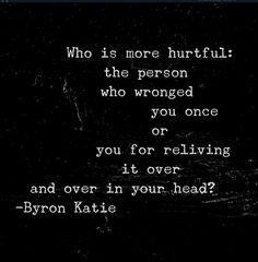 Who is more hurtful: the person who wronged you once or you for reliving it over and over in your head?