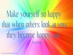 Make yourself so happy that when others look at you, they become happy, too.  ~ Yogi Bhajan
