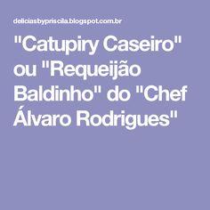 """""""Catupiry Caseiro"""" ou """"Requeijão Baldinho"""" do """"Chef Álvaro Rodrigues"""""""