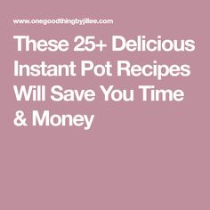 These 25+ Delicious Instant Pot Recipes Will Save You Time & Money