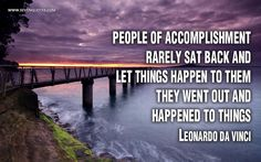 "Motivational Quote of the Day  ""People of accomplishment rarely sat back and let things happen to them. They went out and happened to things.""  Leonardo Da Vinci"