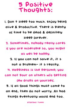 Don't sleep too much. Enjoy being alive and productive. There is plenty of time to be dead and definately sleep forever. 2. Sometimes, nobody really cares if you are miserable so you might as well be happy. 3. If you can't solve it, it's not a problem-it's reality. 4. Happiness is like a perfume. 5. If all good things come to an end, all bad things eventually end too.