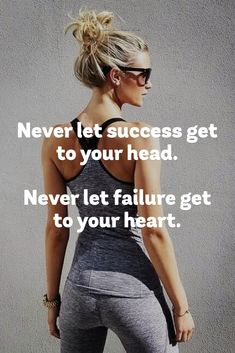 Never let success get to your head. Never let failure get to your heart…