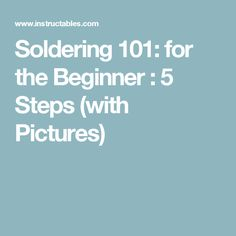 Soldering 101: for the Beginner : 5 Steps (with Pictures)