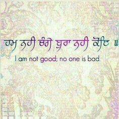I am not good; no one is bad.   ~Sri Guru Granth Sahib Jee