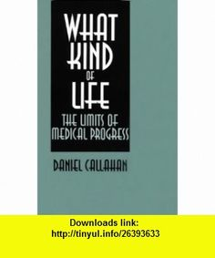 What Kind of Life? The Limits of Medical Progress (9780878405732) Daniel Callahan , ISBN-10: 0878405739  , ISBN-13: 978-0878405732 ,  , tutorials , pdf , ebook , torrent , downloads , rapidshare , filesonic , hotfile , megaupload , fileserve