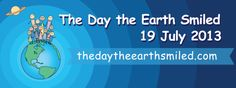 The Day the Earth Smiled - July 19, 2013 http://www.examiner.com/article/the-day-the-earth-smiled-july-19-2013