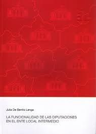 La funcionalidad de las Diputaciones en el ente local intermedio : la Diputaciones provinciales de régimen común / Julia de Benito Langa. - 2016