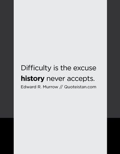 Difficulty is the excuse history never accepts.