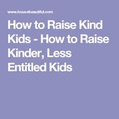 How to Raise Kind Kids - How to Raise Kinder, Less Entitled Kids