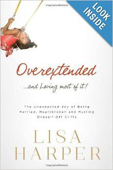Overextended and Loving Most of It: The Unexpected Joy of Being Harried, Heartbroken, and Hurling Oneself Off Cliffs: Lisa Harper: 978084992...