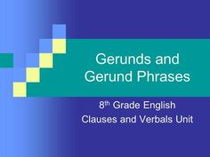 Gerunds and Gerund Phrases 8 th Grade English Clauses and Verbals Unit. - ppt download
