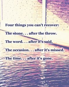Four Things You Cant Recover Stone...disrespect for a caregiver Word...hateful comments about family Occasion...last Christmas, last Birthday, last Easter, last Mothers Day...and her last breath Time...forever gone because of pride, selfishness and GREED