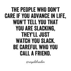 THE PEOPLE WHO DON'T  CARE IF YOU ADVANCE IN LIFE, WON'T TELL YOU THAT  YOU ARE SLACKING,  THEY'LL JUST  WATCH YOU SLACK. BE CAREFUL WHO YOU  CALL A FRIEND.