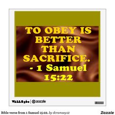 TO OBEY IS BETTER THAN SACRIFICE. - 1 Samuel 15:22. From Matthew Poole's Commentary: To obey is better than sacrifice, because obedience to God is a moral duty, constantly and indispensably necessary; but sacrifice is but a ceremonial institution, sometimes unnecessary, as it was in the wilderness; and sometimes sinful, when it is offered by a polluted hand, or in an irregular manner; therefore thy gross disobedience to God's express command is not to be compensated with sacrifice. $33.55…