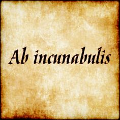 """Ab Incunabulis - """"from the cradle"""""""