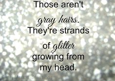 Those aren't gray hairs. They're strands of glitter growing from my head.