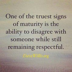 One of the truest signs of maturity is the ability to disagree with someone whilst still remaining respectful.