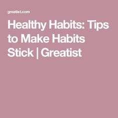Healthy Habits: Tips to Make Habits Stick | Greatist
