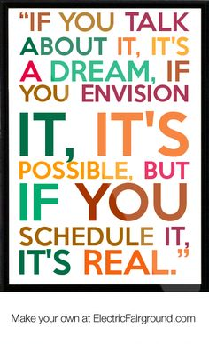 """""""If you talk about it, it's a dream, if you envision it, it's possible, but if you schedule it, it's real."""" -Tony Robbins"""