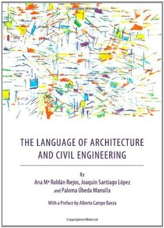 The language of architecture and civil engineering / by Ana Mª Roldán Riejos, Joaquín Santiago López and Paloma Úbeda Mansilla ; with a preface by Alberto Campo Baeza