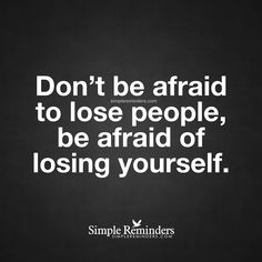 Be afraid of losing yourself Don't be afraid to lose people, be afraid of losing yourself. — Unknown Author