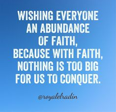 WISHING EVERYONE AN  ABUNDANCE OF FAITH, BECAUSE WITH FAITH, NOTHING IS TOO BIG TO CONQUER.
