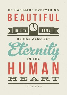 He has made everything beautiful in its time. He has also set eternity in the human heart - Ecclesiastes 3:11