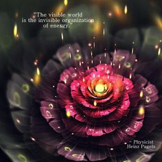 The visible world is the invisible organization of energy. Physicist Heinz Pagels