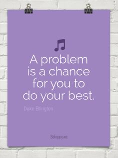 A problem is a chance for you to do your best. by Duke Ellington - More @ Psitive.com