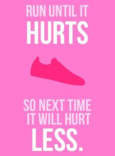 Run until it hurts so next time it will hurt less.