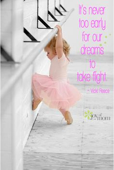 It's never too early for our dreams to take flight. ~ Vicki Reece #dance #quote