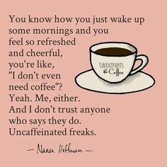 "You know how you just wake up some mornings and you feel so refreshed and cheerful, you're like, "" I don't even need coffee "" ? Yeah..Me neither. And I don't trust anyone who says they do. Uncaffeinated freaks."
