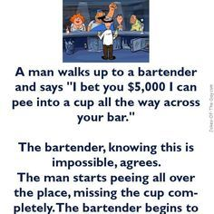 """A man walks up to a bartender and says, """"I bet you $5k I can pee into a cup all the way across your bar - Alcohol, clean, Jokes"""