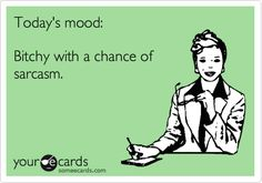 Today's mood: Bitchy with a chance of sarcasm. | Confession Ecard | someecards.com