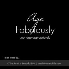 Aging Fabulously, Not Appropriately | Read more... http://artofabeautifullife.com/aging-fabulously-not-appropriately/
