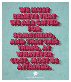 We must believe that we are gifted for something, and that this thing, at whatever cost, must be attained. - Marie Curie