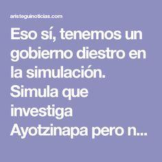 Eso sí, tenemos un gobierno diestro en la simulación.  Simula que investiga Ayotzinapa pero no quiere llegar al fondo porque en ese fondo están los militares, a quienes no quiere tocar; simula que combate a la pobreza pero en el fondo no quiere que desaparezca porque prefiere tener muchos pobres para comprarles su voto, en una actitud doblemente reprobable; simula que quiere la democracia pero pervierte sus instituciones y los comicios; simula que combate a la corrupción, pero pretende dotar…